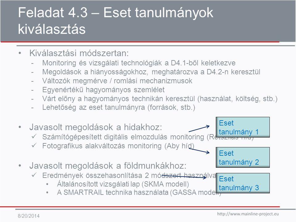 Feladat 4.3 – Eset tanulmányok kiválasztás 8/20/2014 Kiválasztási módszertan: -Monitoring és vizsgálati technológiák a D4.1-ből keletkezve -Megoldások a hiányosságokhoz, meghatározva a D4.2-n keresztül -Változók megmérve / romlási mechanizmusok -Egyenértékű hagyományos szemlélet -Várt előny a hagyományos technikán keresztül (használat, költség, stb.) -Lehetőség az eset tanulmányra (források, stb.) Javasolt megoldások a hidakhoz: Számítógépesített digitális elmozdulás monitoring (Rétszilas híd) Fotografikus alakváltozás monitoring (Aby híd) Javasolt megoldások a földmunkákhoz: Eredmények összehasonlítása 2 módszert használva Általánosított vizsgálati lap (SKMA modell) A SMARTRAIL technika használata (GASSA modell) Eset tanulmány 1 Eset tanulmány 2 Eset tanulmány 3