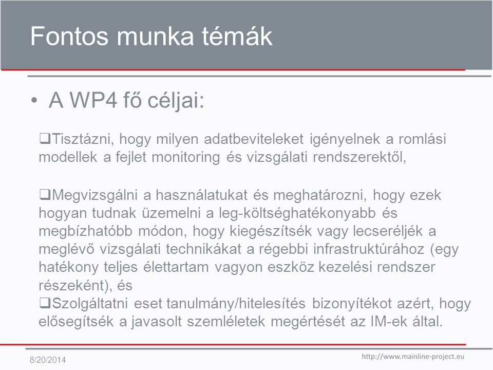 Fontos munka témák A WP4 fő céljai: 8/20/2014  Megvizsgálni a használatukat és meghatározni, hogy ezek hogyan tudnak üzemelni a leg-költséghatékonyabb és megbízhatóbb módon, hogy kiegészítsék vagy lecseréljék a meglévő vizsgálati technikákat a régebbi infrastruktúrához (egy hatékony teljes élettartam vagyon eszköz kezelési rendszer részeként), és  Szolgáltatni eset tanulmány/hitelesítés bizonyítékot azért, hogy elősegítsék a javasolt szemléletek megértését az IM-ek által.