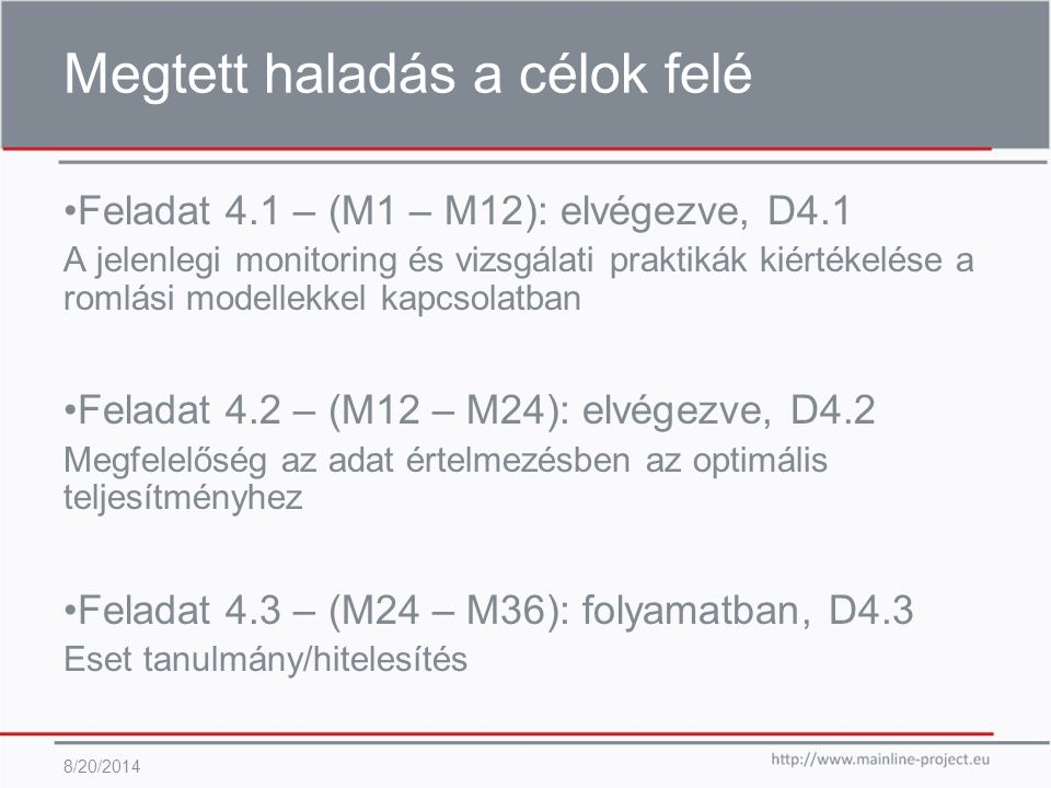 Megtett haladás a célok felé 8/20/2014 Feladat 4.1 – (M1 – M12): elvégezve, D4.1 A jelenlegi monitoring és vizsgálati praktikák kiértékelése a romlási modellekkel kapcsolatban Feladat 4.2 – (M12 – M24): elvégezve, D4.2 Megfelelőség az adat értelmezésben az optimális teljesítményhez Feladat 4.3 – (M24 – M36): folyamatban, D4.3 Eset tanulmány/hitelesítés