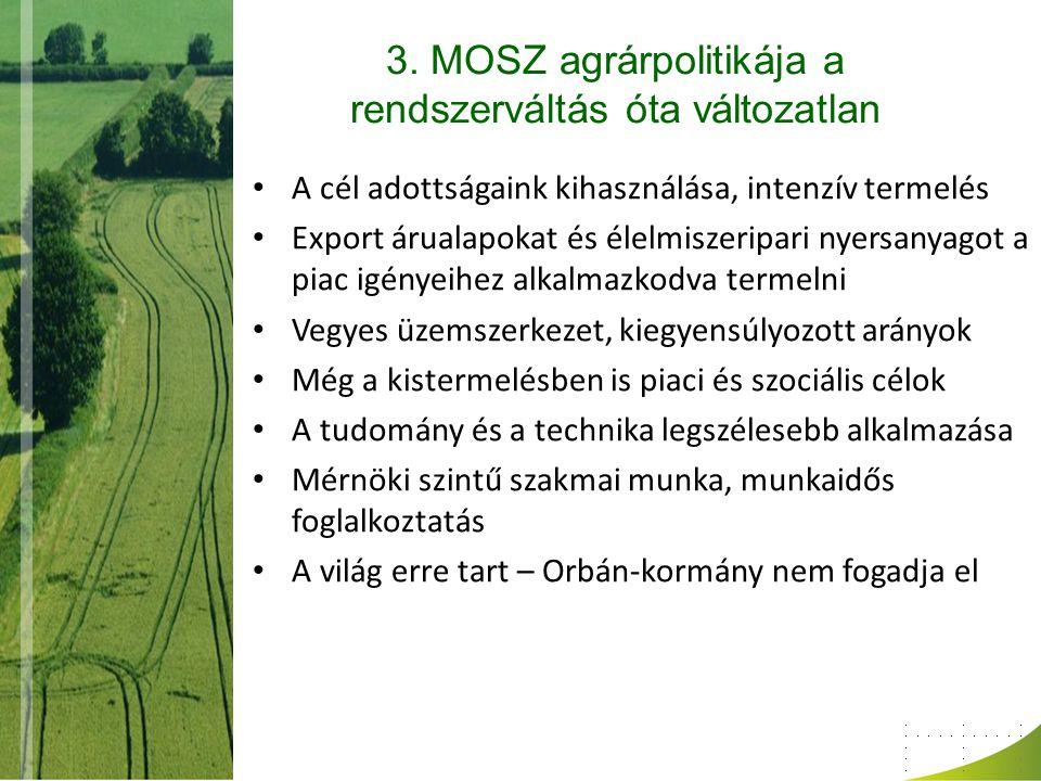 3. MOSZ agrárpolitikája a rendszerváltás óta változatlan A cél adottságaink kihasználása, intenzív termelés Export árualapokat és élelmiszeripari nyer