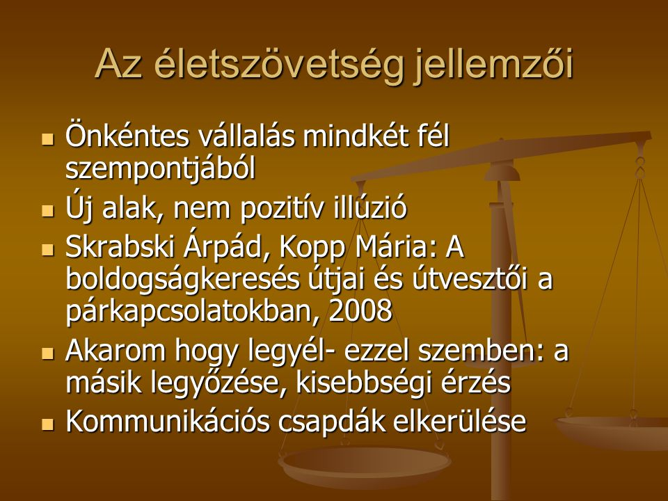 Az életszövetség jellemzői Önkéntes vállalás mindkét fél szempontjából Önkéntes vállalás mindkét fél szempontjából Új alak, nem pozitív illúzió Új alak, nem pozitív illúzió Skrabski Árpád, Kopp Mária: A boldogságkeresés útjai és útvesztői a párkapcsolatokban, 2008 Skrabski Árpád, Kopp Mária: A boldogságkeresés útjai és útvesztői a párkapcsolatokban, 2008 Akarom hogy legyél- ezzel szemben: a másik legyőzése, kisebbségi érzés Akarom hogy legyél- ezzel szemben: a másik legyőzése, kisebbségi érzés Kommunikációs csapdák elkerülése Kommunikációs csapdák elkerülése