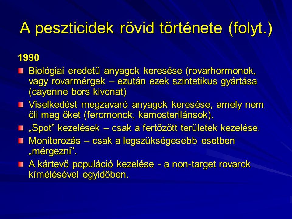 A peszticidek rövid története (folyt.) 1990 Biológiai eredetű anyagok keresése (rovarhormonok, vagy rovarmérgek – ezután ezek szintetikus gyártása (ca