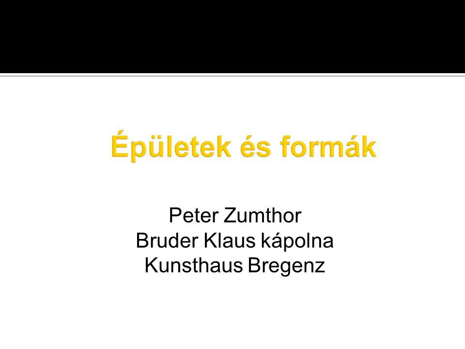 Peter Zumthor Bruder Klaus kápolna Kunsthaus Bregenz