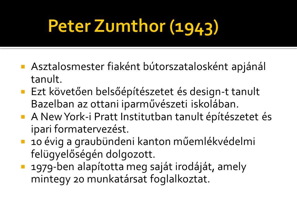 Peter Zumthor (1943)  Asztalosmester fiaként bútorszatalosként apjánál tanult.  Ezt követően belsőépítészetet és design-t tanult Bazelban az ottani