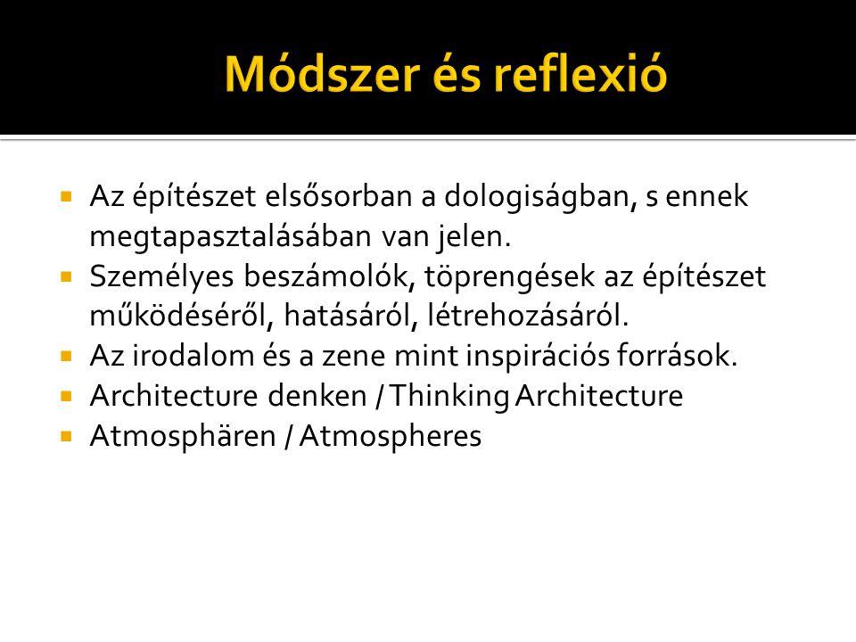 Módszer és reflexió  Az építészet elsősorban a dologiságban, s ennek megtapasztalásában van jelen.  Személyes beszámolók, töprengések az építészet m