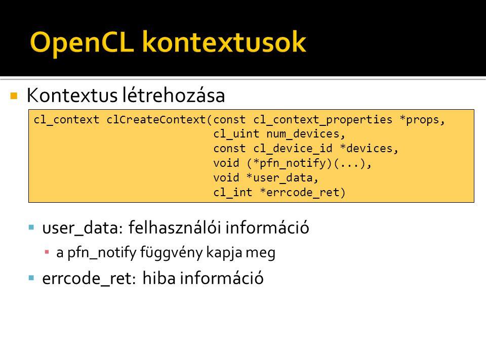  Kontextus létrehozása  user_data: felhasználói információ ▪ a pfn_notify függvény kapja meg  errcode_ret: hiba információ cl_context clCreateContext(const cl_context_properties *props, cl_uint num_devices, const cl_device_id *devices, void (*pfn_notify)(...), void *user_data, cl_int *errcode_ret)