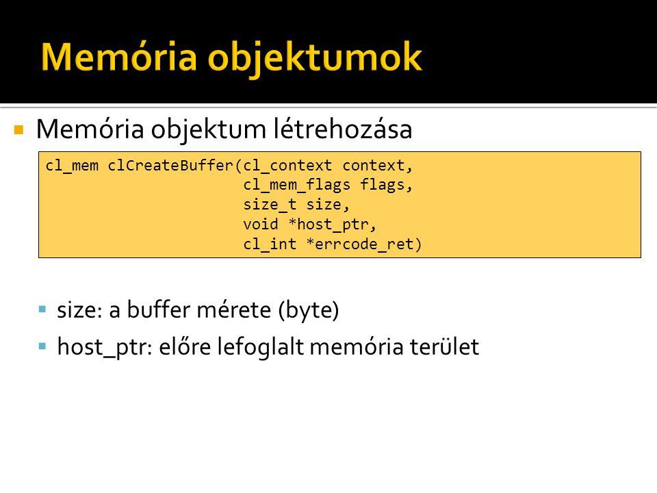  Memória objektum létrehozása  size: a buffer mérete (byte)  host_ptr: előre lefoglalt memória terület cl_mem clCreateBuffer(cl_context context, cl_mem_flags flags, size_t size, void *host_ptr, cl_int *errcode_ret)