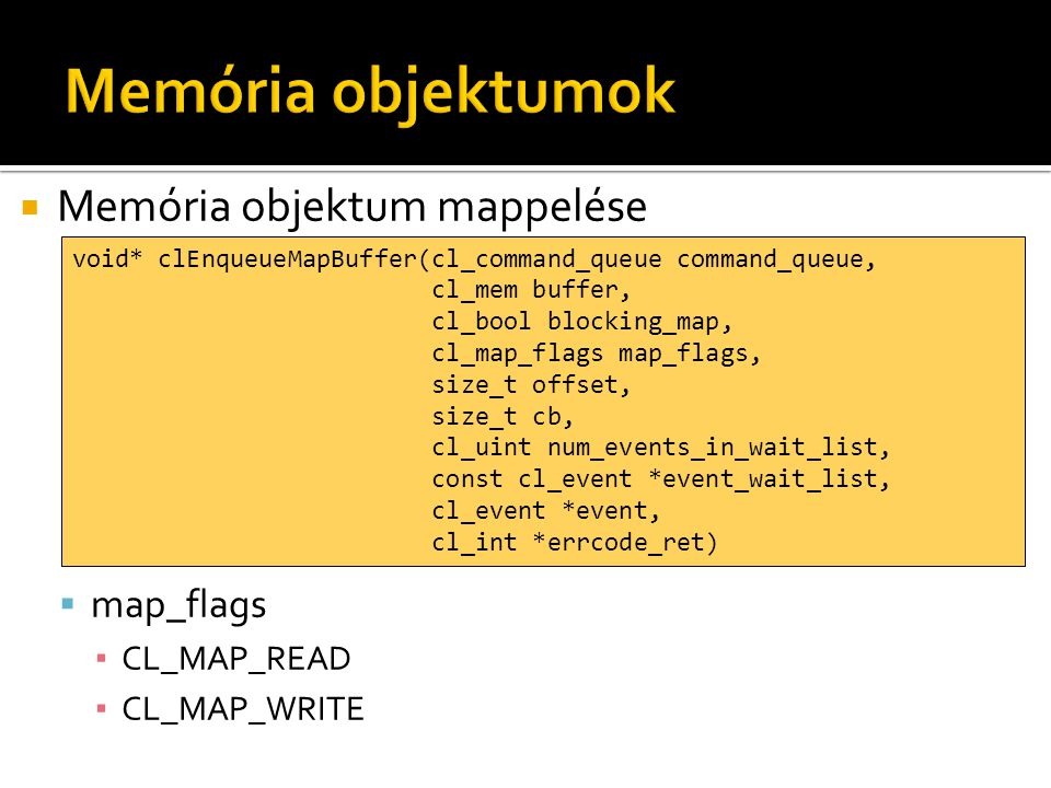  Memória objektum mappelése  map_flags ▪ CL_MAP_READ ▪ CL_MAP_WRITE void* clEnqueueMapBuffer(cl_command_queue command_queue, cl_mem buffer, cl_bool