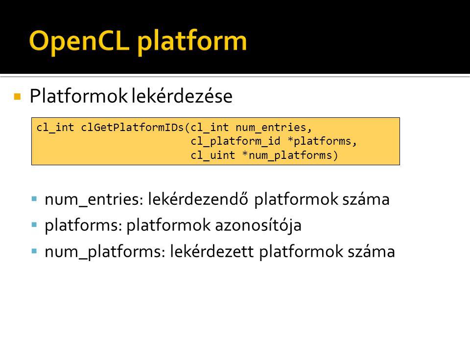  Platformok lekérdezése  num_entries: lekérdezendő platformok száma  platforms: platformok azonosítója  num_platforms: lekérdezett platformok száma cl_int clGetPlatformIDs(cl_int num_entries, cl_platform_id *platforms, cl_uint *num_platforms)