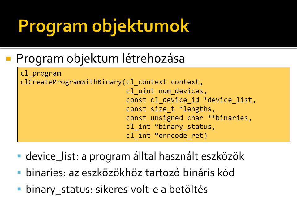  Program objektum létrehozása  device_list: a program álltal használt eszközök  binaries: az eszközökhöz tartozó bináris kód  binary_status: sikeres volt-e a betöltés cl_program clCreateProgramWithBinary(cl_context context, cl_uint num_devices, const cl_device_id *device_list, const size_t *lengths, const unsigned char **binaries, cl_int *binary_status, cl_int *errcode_ret)