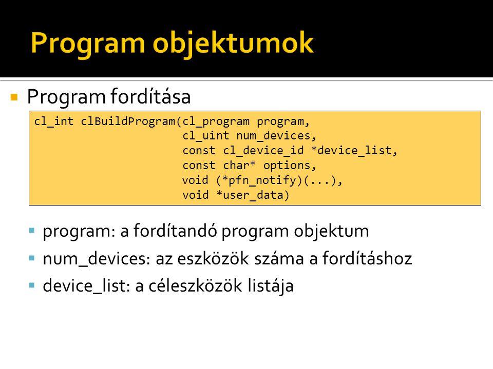  Program fordítása  program: a fordítandó program objektum  num_devices: az eszközök száma a fordításhoz  device_list: a céleszközök listája cl_int clBuildProgram(cl_program program, cl_uint num_devices, const cl_device_id *device_list, const char* options, void (*pfn_notify)(...), void *user_data)