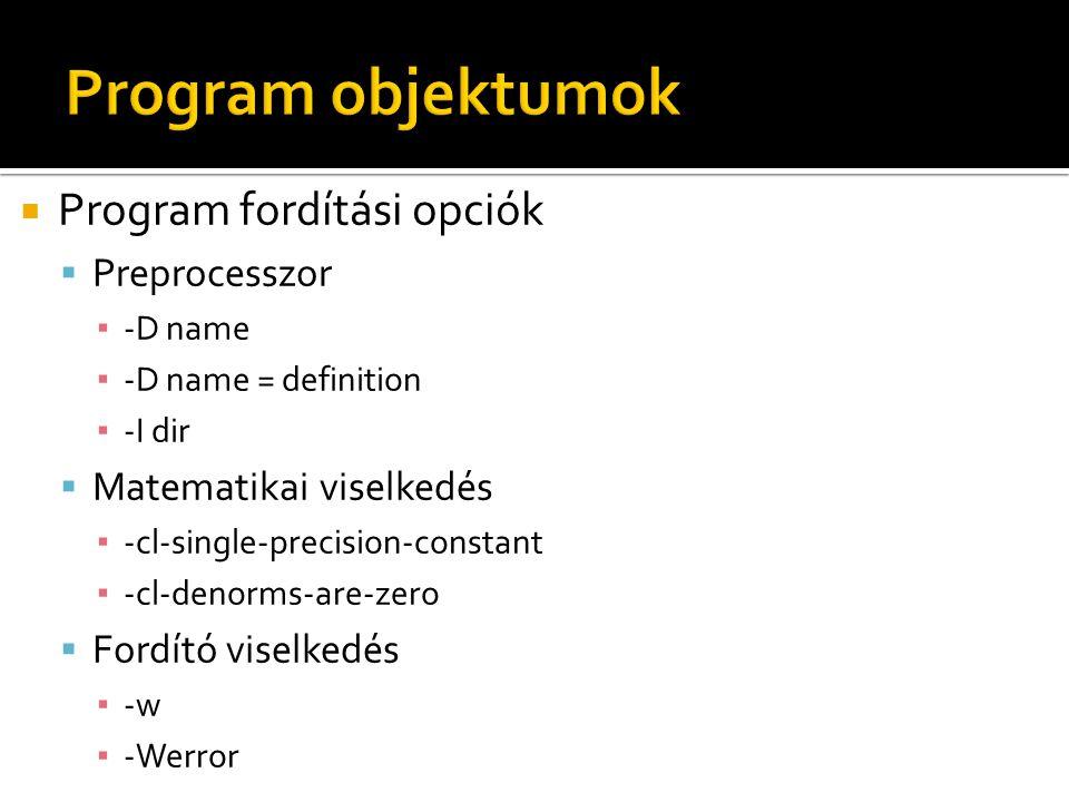  Program fordítási opciók  Preprocesszor ▪ -D name ▪ -D name = definition ▪ -I dir  Matematikai viselkedés ▪ -cl-single-precision-constant ▪ -cl-denorms-are-zero  Fordító viselkedés ▪ -w ▪ -Werror