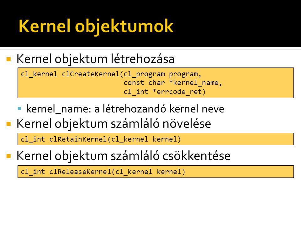  Kernel objektum létrehozása  kernel_name: a létrehozandó kernel neve  Kernel objektum számláló növelése  Kernel objektum számláló csökkentése cl_kernel clCreateKernel(cl_program program, const char *kernel_name, cl_int *errcode_ret) cl_int clRetainKernel(cl_kernel kernel) cl_int clReleaseKernel(cl_kernel kernel)