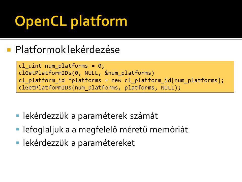  Platformok lekérdezése  lekérdezzük a paraméterek számát  lefoglaljuk a a megfelelő méretű memóriát  lekérdezzük a paramétereket cl_uint num_platforms = 0; clGetPlatformIDs(0, NULL, &num_platforms) cl_platform_id *platforms = new cl_platform_id[num_platforms]; clGetPlatformIDs(num_platforms, platforms, NULL);