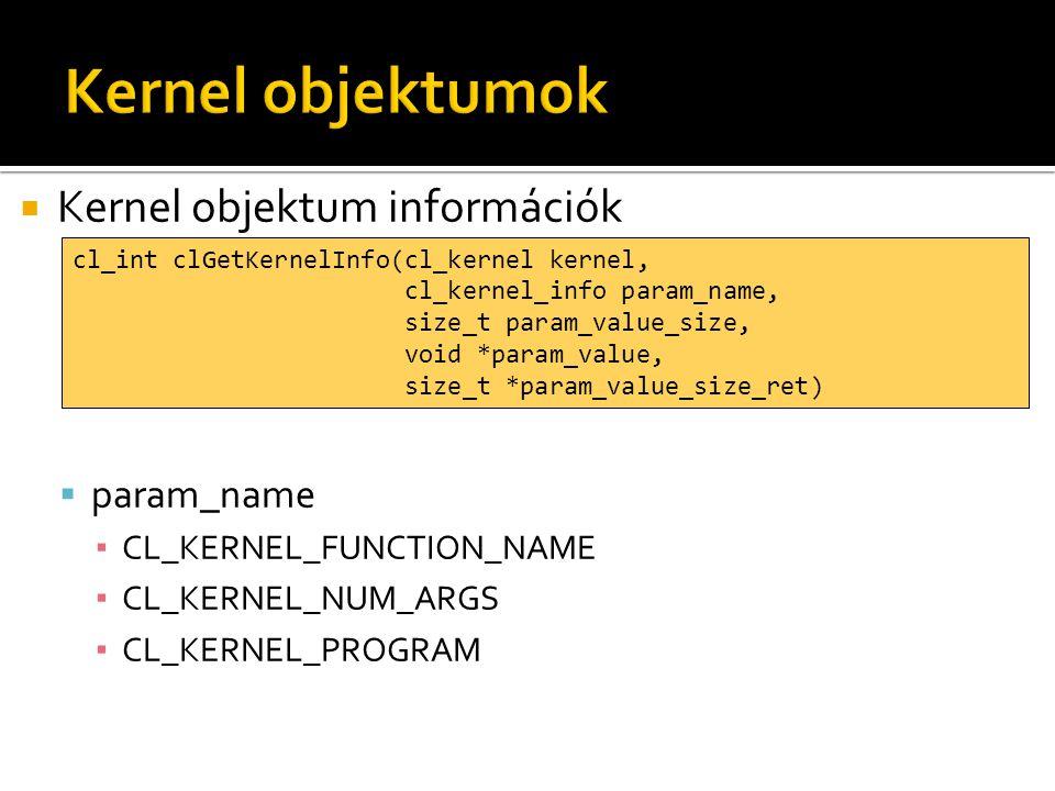  Kernel objektum információk  param_name ▪ CL_KERNEL_FUNCTION_NAME ▪ CL_KERNEL_NUM_ARGS ▪ CL_KERNEL_PROGRAM cl_int clGetKernelInfo(cl_kernel kernel, cl_kernel_info param_name, size_t param_value_size, void *param_value, size_t *param_value_size_ret)