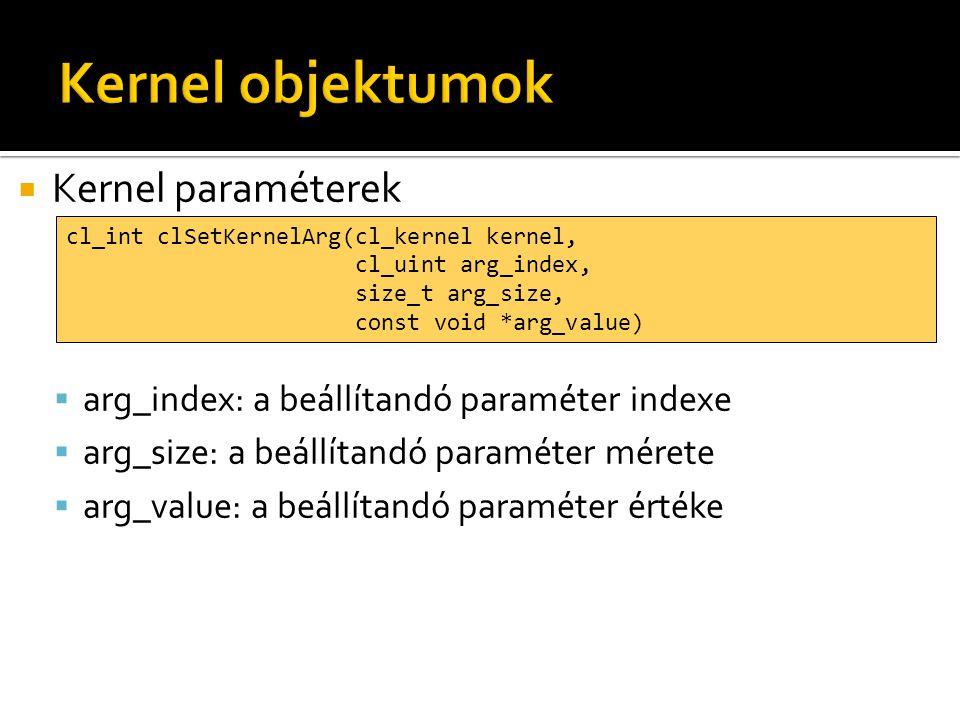  Kernel paraméterek  arg_index: a beállítandó paraméter indexe  arg_size: a beállítandó paraméter mérete  arg_value: a beállítandó paraméter értéke cl_int clSetKernelArg(cl_kernel kernel, cl_uint arg_index, size_t arg_size, const void *arg_value)