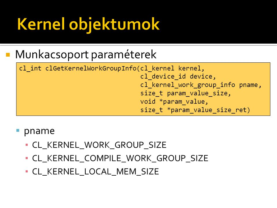  Munkacsoport paraméterek  pname ▪ CL_KERNEL_WORK_GROUP_SIZE ▪ CL_KERNEL_COMPILE_WORK_GROUP_SIZE ▪ CL_KERNEL_LOCAL_MEM_SIZE cl_int clGetKernelWorkGr