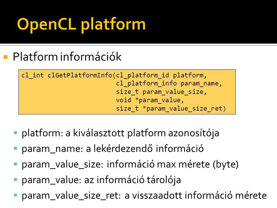  Platform információk  platform: a kiválasztott platform azonosítója  param_name: a lekérdezendő információ  param_value_size: információ max mérete (byte)  param_value: az információ tárolója  param_value_size_ret: a visszaadott információ mérete cl_int clGetPlatformInfo(cl_platform_id platform, cl_platform_info param_name, size_t param_value_size, void *param_value, size_t *param_value_size_ret)