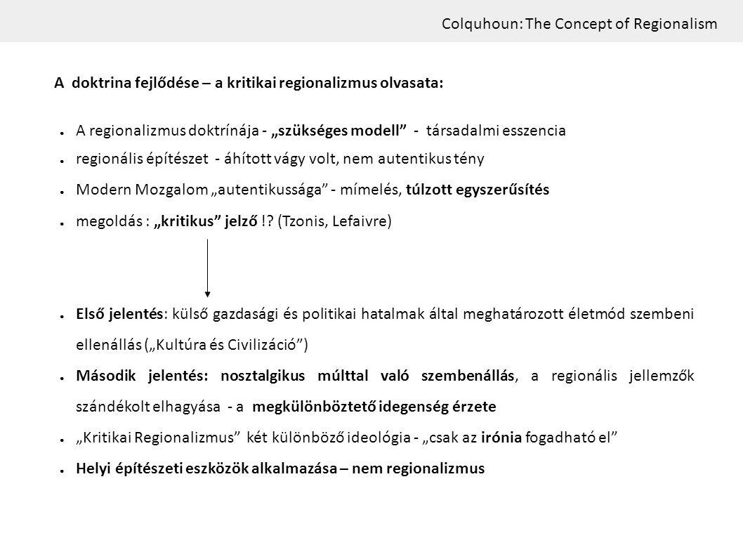 """Colquhoun: The Concept of Regionalism A doktrina fejlődése – a kritikai regionalizmus olvasata: ● A regionalizmus doktrínája - """"szükséges modell - társadalmi esszencia ● regionális építészet - áhított vágy volt, nem autentikus tény ● Modern Mozgalom """"autentikussága - mímelés, túlzott egyszerűsítés ● megoldás : """"kritikus jelző !."""