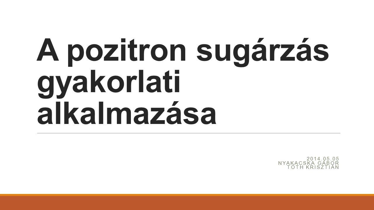 A pozitron sugárzás gyakorlati alkalmazása 2014.05.05 NYAKACSKA GÁBOR TÓTH KRISZTIÁN