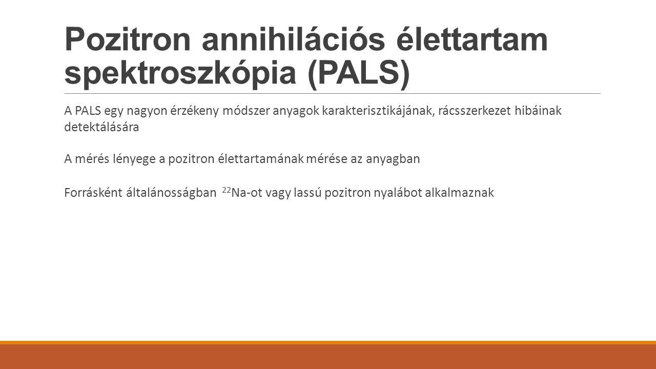 Pozitron annihilációs élettartam spektroszkópia (PALS) A PALS egy nagyon érzékeny módszer anyagok karakterisztikájának, rácsszerkezet hibáinak detektá