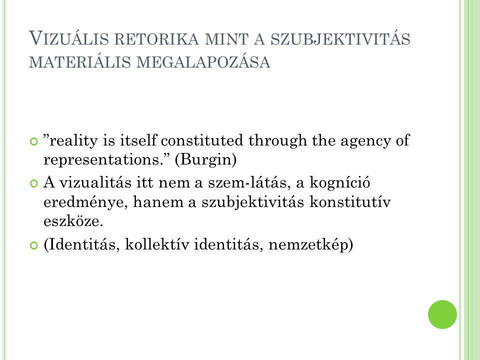 """V IZUÁLIS RETORIKA MINT A SZUBJEKTIVITÁS MATERIÁLIS MEGALAPOZÁSA """"reality is itself constituted through the agency of representations."""" (Burgin) A viz"""