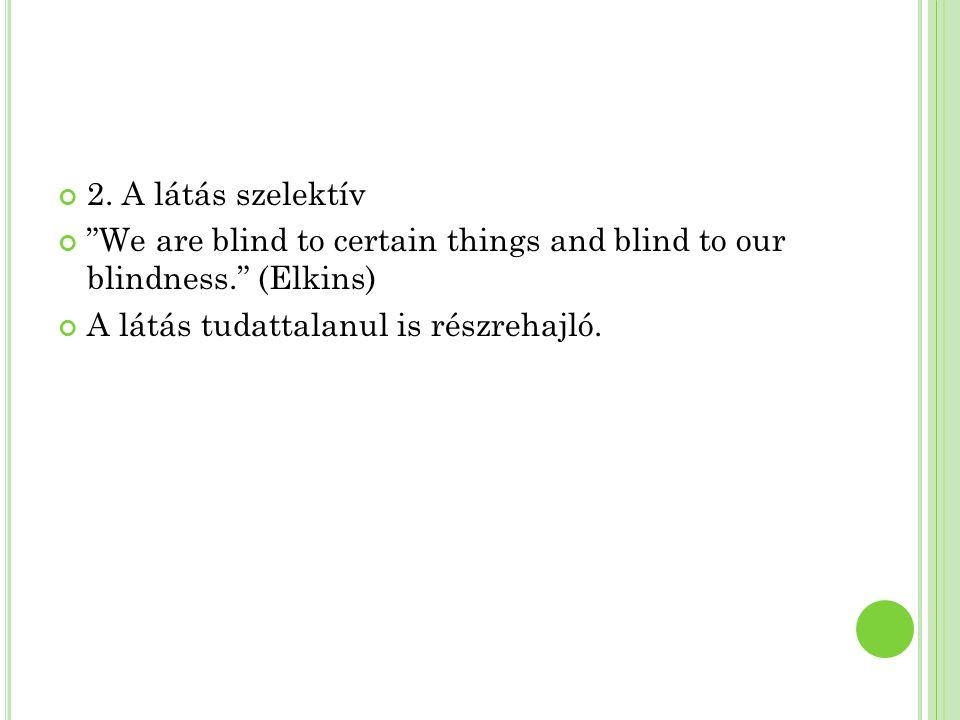 """2. A látás szelektív """"We are blind to certain things and blind to our blindness."""" (Elkins) A látás tudattalanul is részrehajló."""