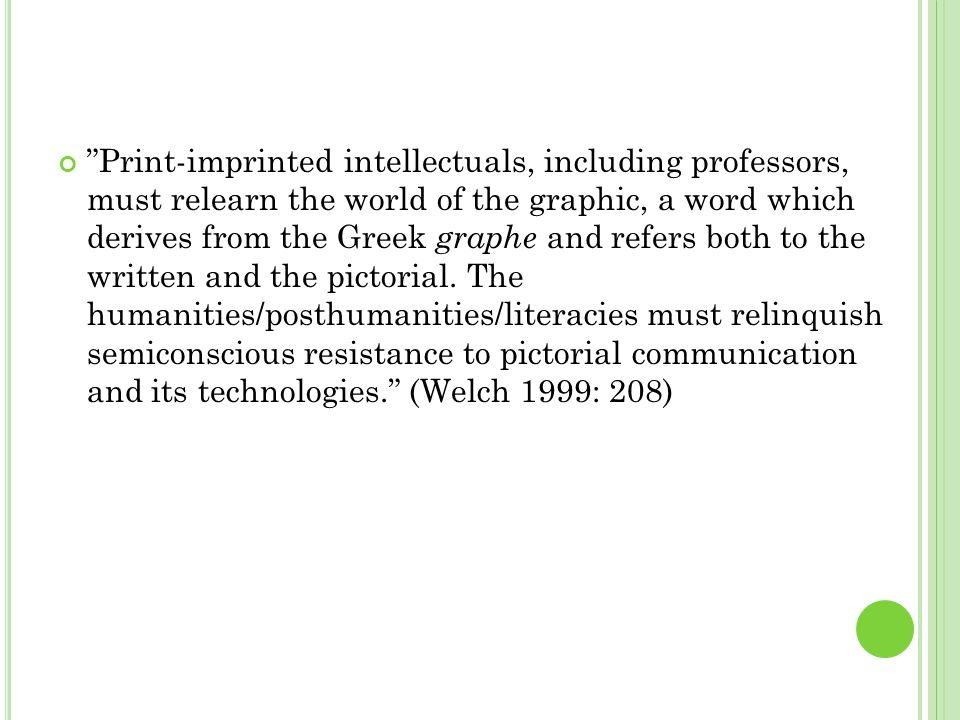 Print-imprinted intellectuals, including professors, must relearn the world of the graphic, a word which derives from the Greek graphe and refers both to the written and the pictorial.