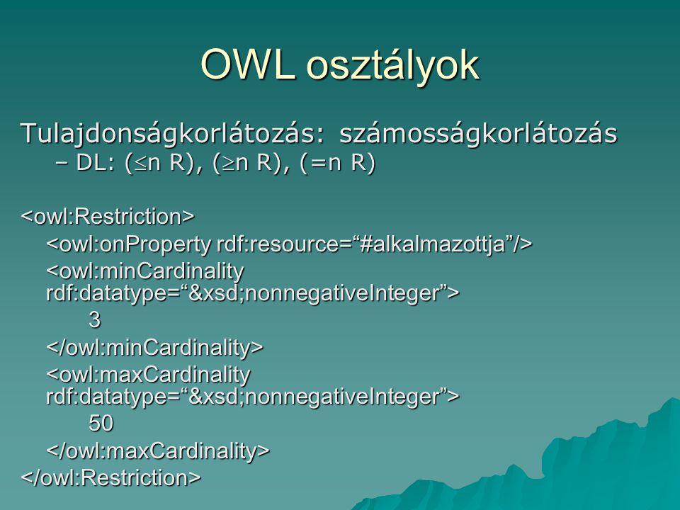 OWL osztályok Tulajdonságkorlátozás: számosságkorlátozás –DL: (n R), (n R), (=n R) <owl:Restriction> 3</owl:minCardinality> 50</owl:maxCardinality></owl:Restriction>