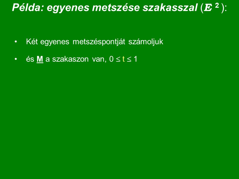 Példa: egyenes metszése szakasszal ( E 2 ): Két egyenes metszéspontját számoljuk és M a szakaszon van, 0  t  1