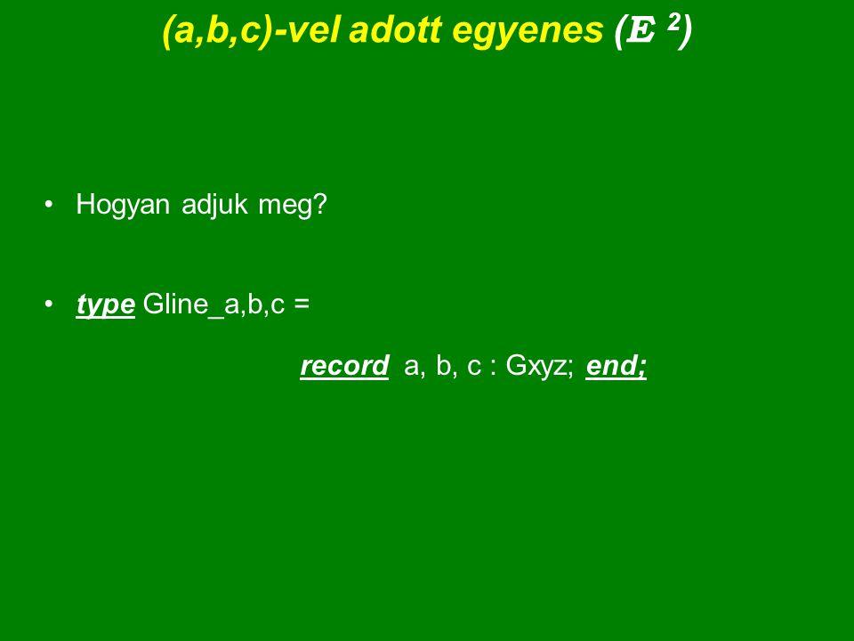 (a,b,c)-vel adott egyenes ( E 2 ) Hogyan adjuk meg? type Gline_a,b,c = record a, b, c : Gxyz; end;