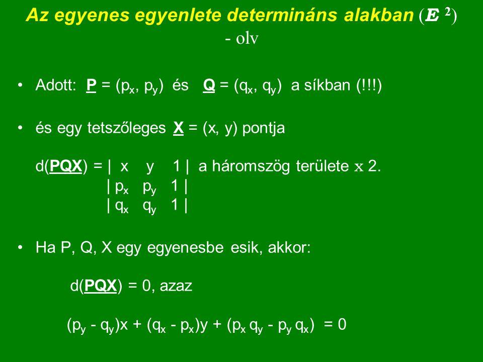 Az egyenes egyenlete determináns alakban ( E 2 ) - olv Adott: P = (p x, p y ) és Q = (q x, q y ) a síkban (!!!) és egy tetszőleges X = (x, y) pontja d