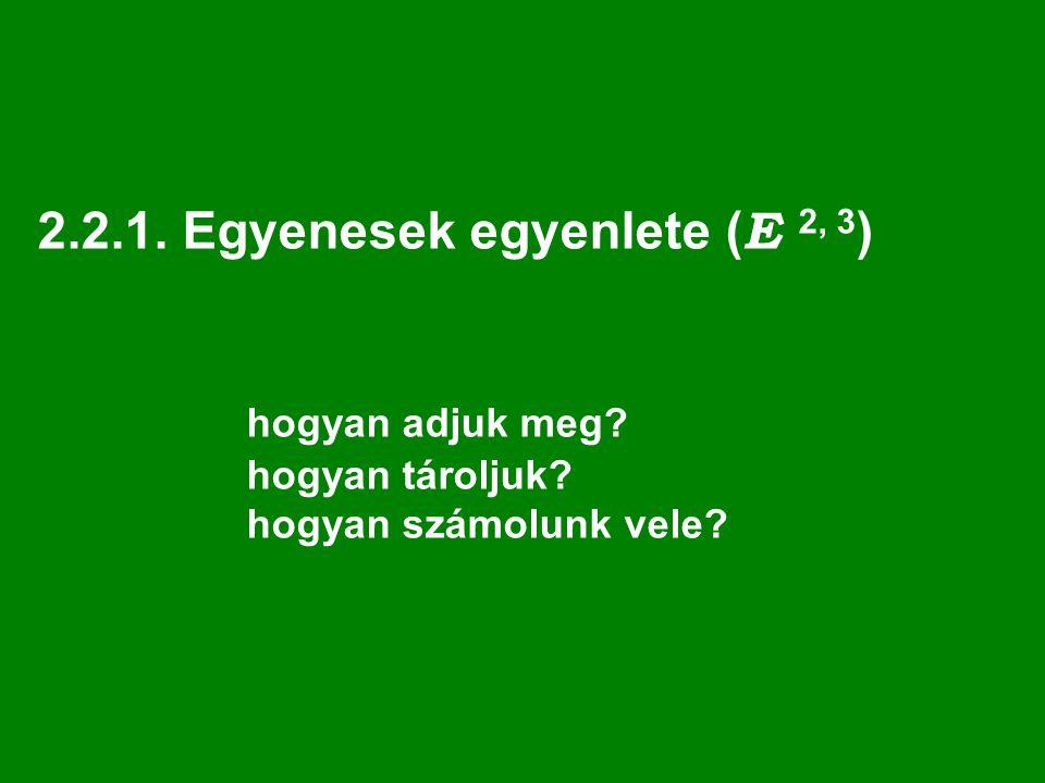 2.2.1. Egyenesek egyenlete ( E 2, 3 ) hogyan adjuk meg? hogyan tároljuk? hogyan számolunk vele?