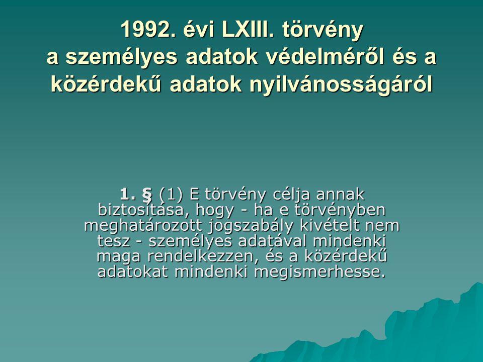 1992. évi LXIII. törvény a személyes adatok védelméről és a közérdekű adatok nyilvánosságáról 1. § (1) E törvény célja annak biztosítása, hogy - ha e