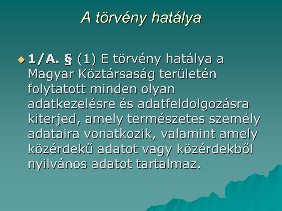 A törvény hatálya  1/A. § (1) E törvény hatálya a Magyar Köztársaság területén folytatott minden olyan adatkezelésre és adatfeldolgozásra kiterjed, a