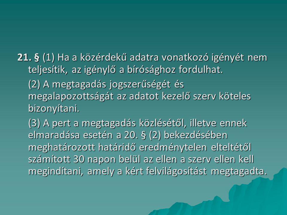 21. § (1) Ha a közérdekű adatra vonatkozó igényét nem teljesítik, az igénylő a bírósághoz fordulhat. (2) A megtagadás jogszerűségét és megalapozottság