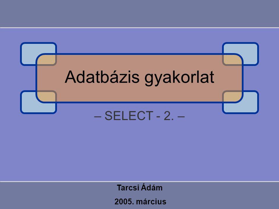 – SELECT - 2. – Tarcsi Ádám 2005. március Adatbázis gyakorlat