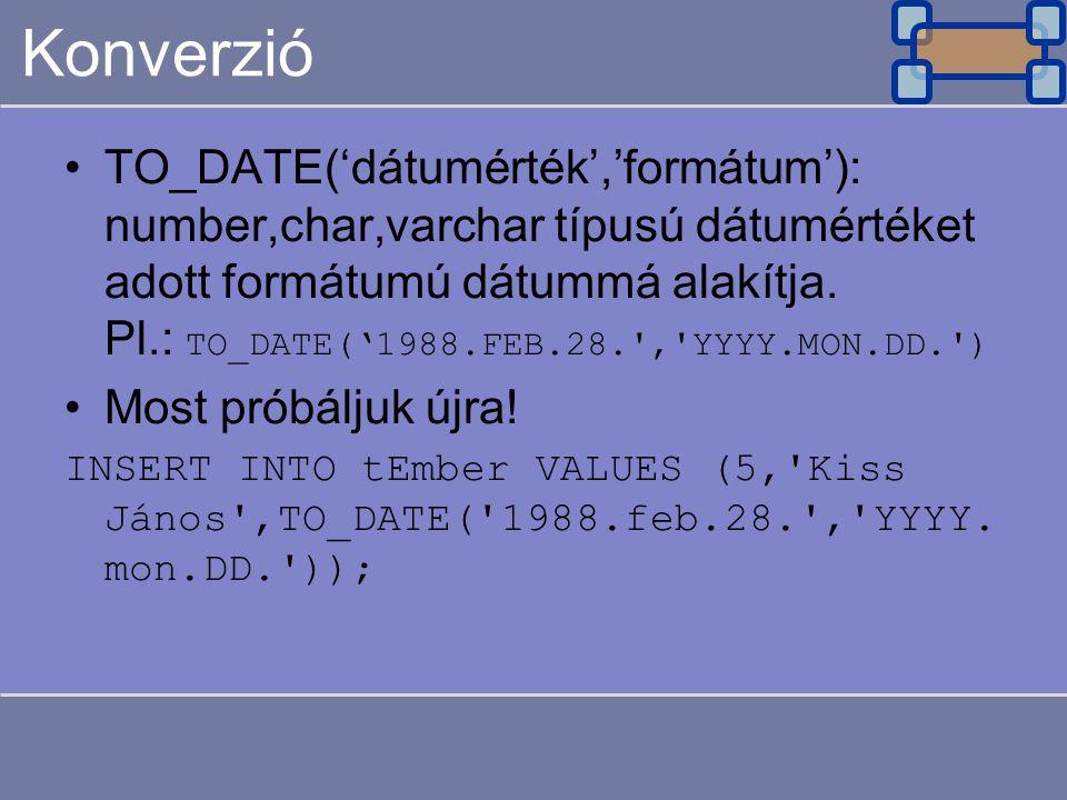 Konverzió TO_DATE('dátumérték','formátum'): number,char,varchar típusú dátumértéket adott formátumú dátummá alakítja. Pl.: TO_DATE('1988.FEB.28.','YYY