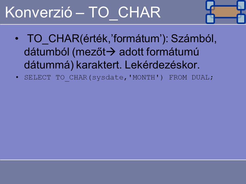 Konverzió – TO_CHAR TO_CHAR(érték,'formátum'): Számból, dátumból (mezőt  adott formátumú dátummá) karaktert.