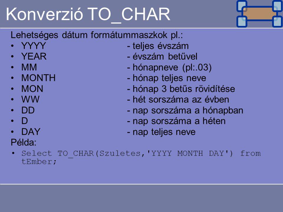 Konverzió TO_CHAR Lehetséges dátum formátummaszkok pl.: YYYY- teljes évszám YEAR- évszám betűvel MM- hónapneve (pl:.03) MONTH- hónap teljes neve MON-