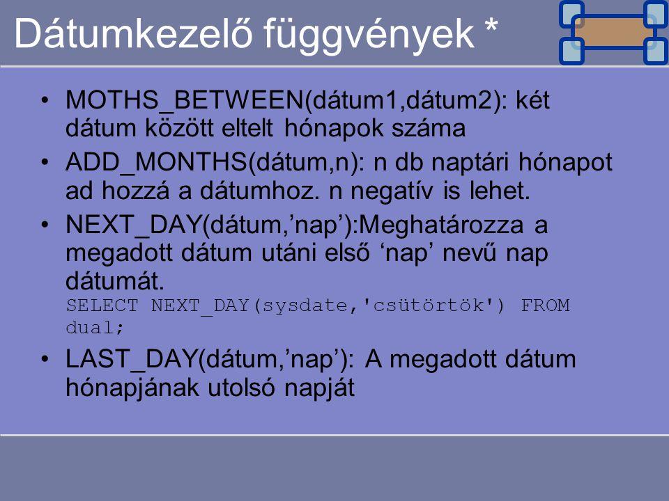Dátumkezelő függvények * MOTHS_BETWEEN(dátum1,dátum2): két dátum között eltelt hónapok száma ADD_MONTHS(dátum,n): n db naptári hónapot ad hozzá a dátumhoz.