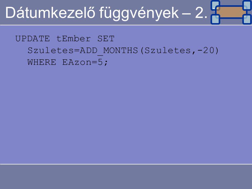 Dátumkezelő függvények – 2. * UPDATE tEmber SET Szuletes=ADD_MONTHS(Szuletes,-20) WHERE EAzon=5;