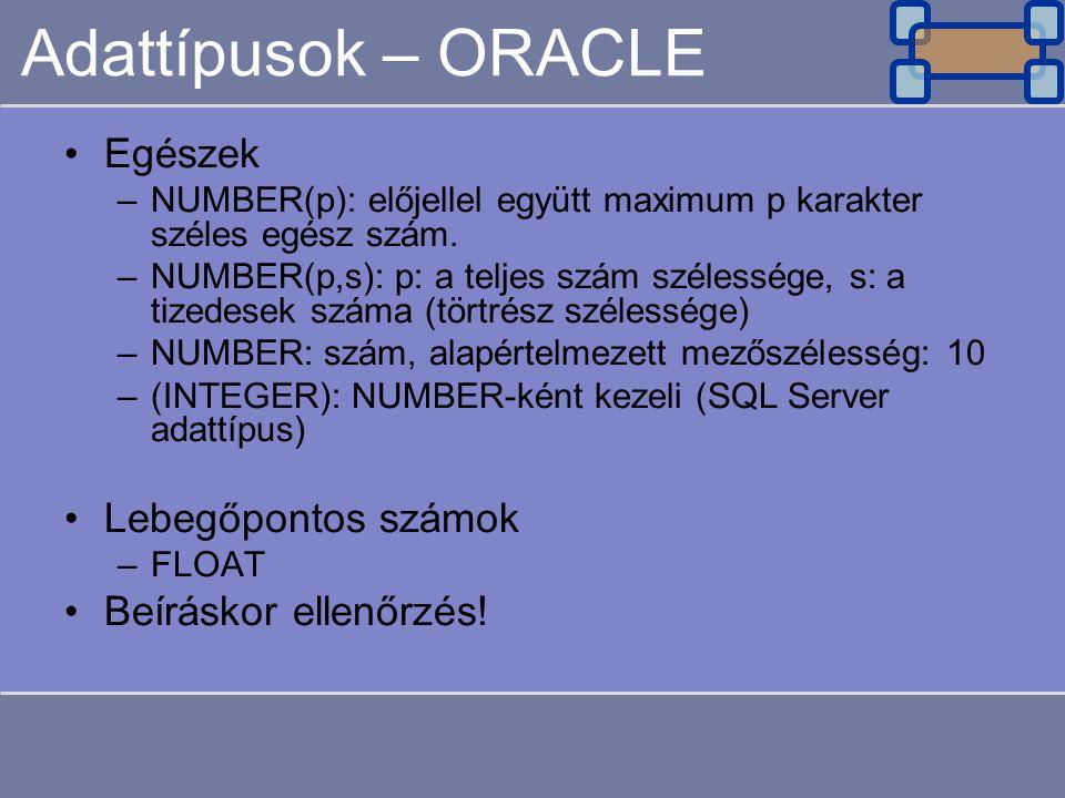 Adattípusok – ORACLE Egészek –NUMBER(p): előjellel együtt maximum p karakter széles egész szám. –NUMBER(p,s): p: a teljes szám szélessége, s: a tizede