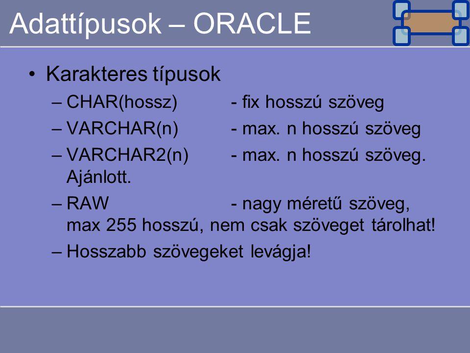 Adattípusok – ORACLE Karakteres típusok –CHAR(hossz)- fix hosszú szöveg –VARCHAR(n)- max. n hosszú szöveg –VARCHAR2(n)- max. n hosszú szöveg. Ajánlott