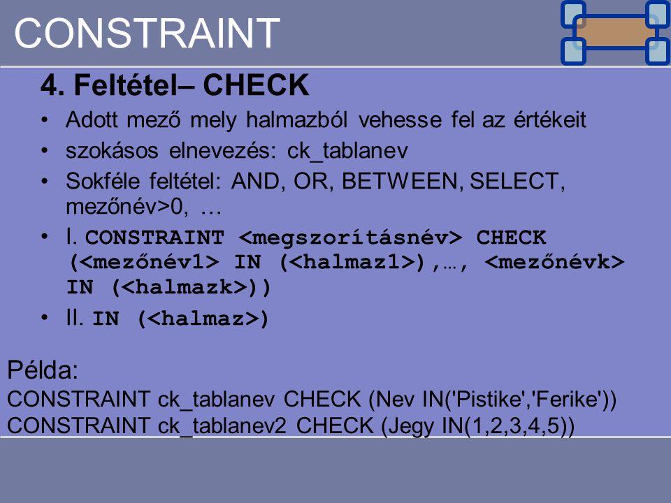 CONSTRAINT 4. Feltétel– CHECK Adott mező mely halmazból vehesse fel az értékeit szokásos elnevezés: ck_tablanev Sokféle feltétel: AND, OR, BETWEEN, SE