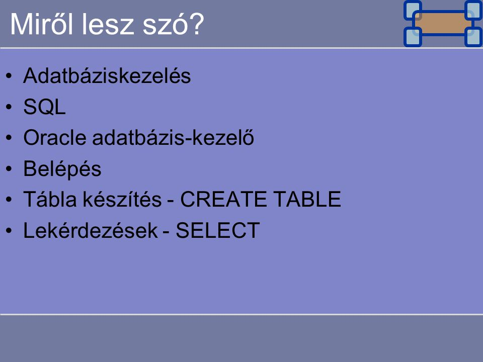 Miről lesz szó? Adatbáziskezelés SQL Oracle adatbázis-kezelő Belépés Tábla készítés - CREATE TABLE Lekérdezések - SELECT