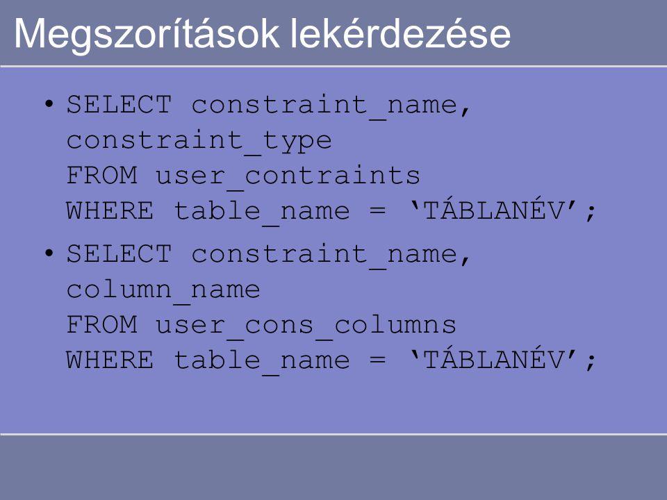 Megszorítások lekérdezése SELECT constraint_name, constraint_type FROM user_contraints WHERE table_name = 'TÁBLANÉV'; SELECT constraint_name, column_n