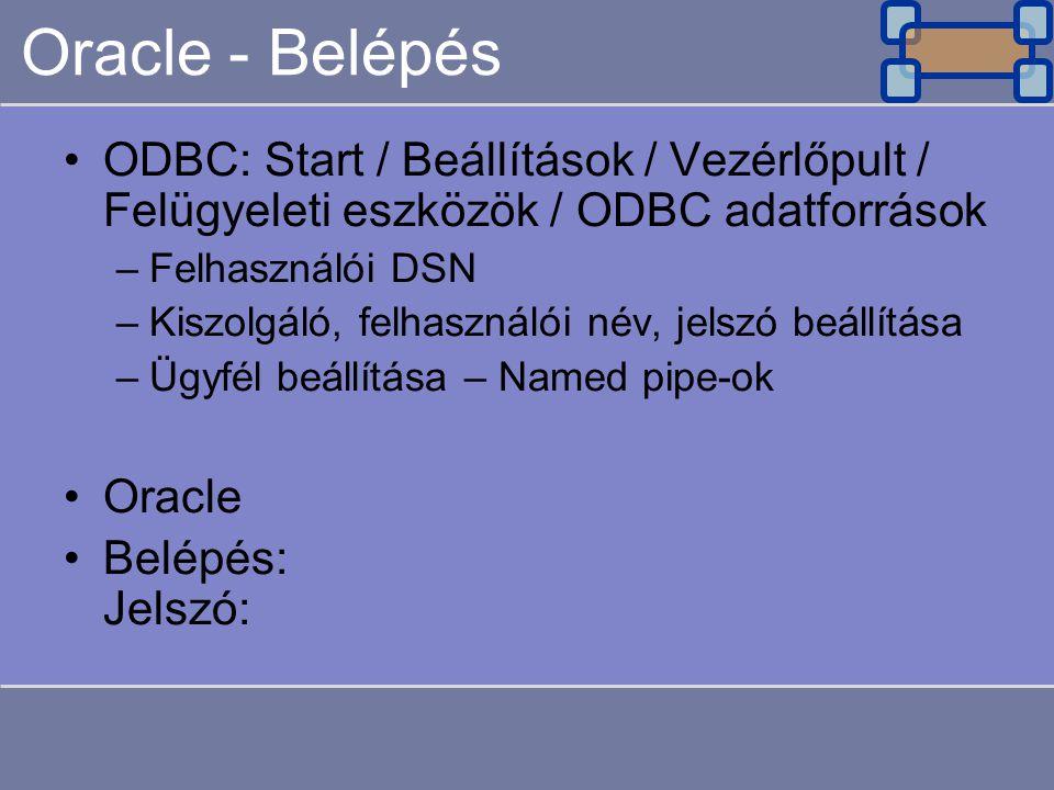 Oracle - Belépés ODBC: Start / Beállítások / Vezérlőpult / Felügyeleti eszközök / ODBC adatforrások –Felhasználói DSN –Kiszolgáló, felhasználói név, j