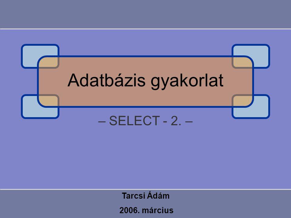 – SELECT - 2. – Tarcsi Ádám 2006. március Adatbázis gyakorlat