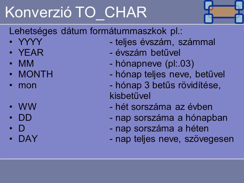 Konverzió TO_CHAR Lehetséges dátum formátummaszkok pl.: YYYY- teljes évszám, számmal YEAR- évszám betűvel MM- hónapneve (pl:.03) MONTH- hónap teljes n
